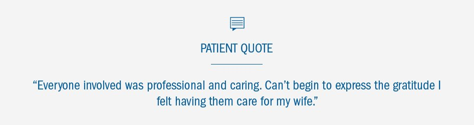 "Patient Quote: ""Everyone was professional and caring. Can't begin to express the gratitude I felt having them care for my wife."""