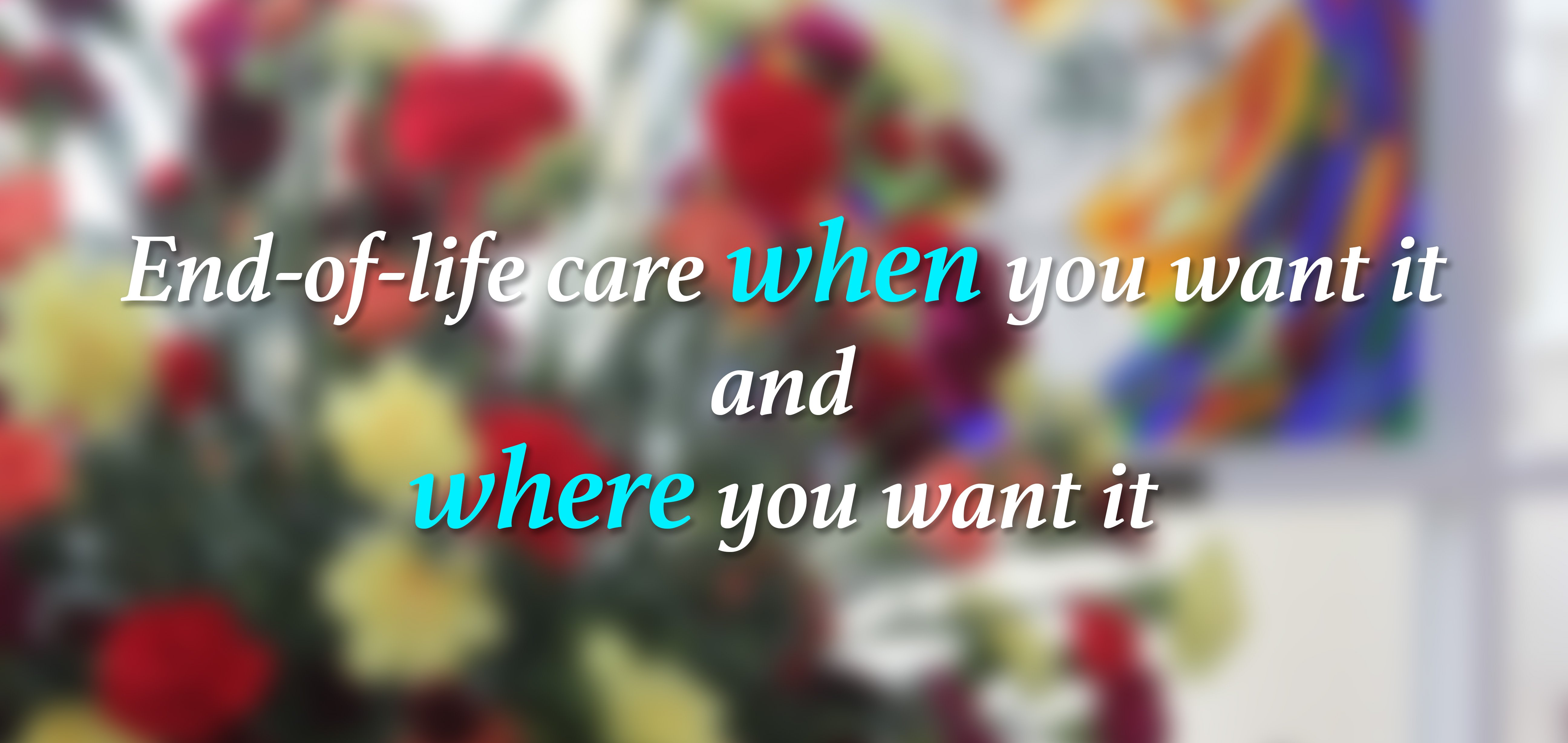 End-of-life care when you want it and where you want it.
